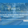 4 Ways Machine Monitoring Increases Production Capacity